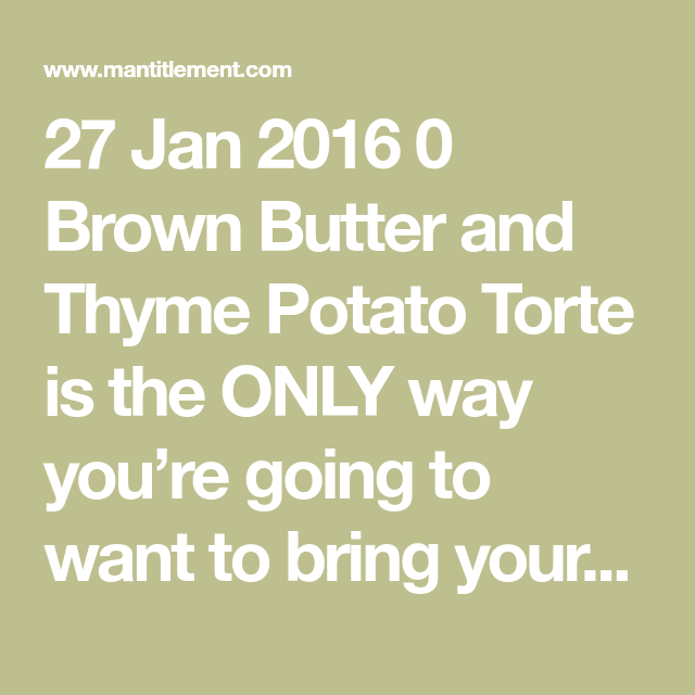 27 Jan 2016 0 Brown Butter and Thyme Potato Torte is the ONLY way