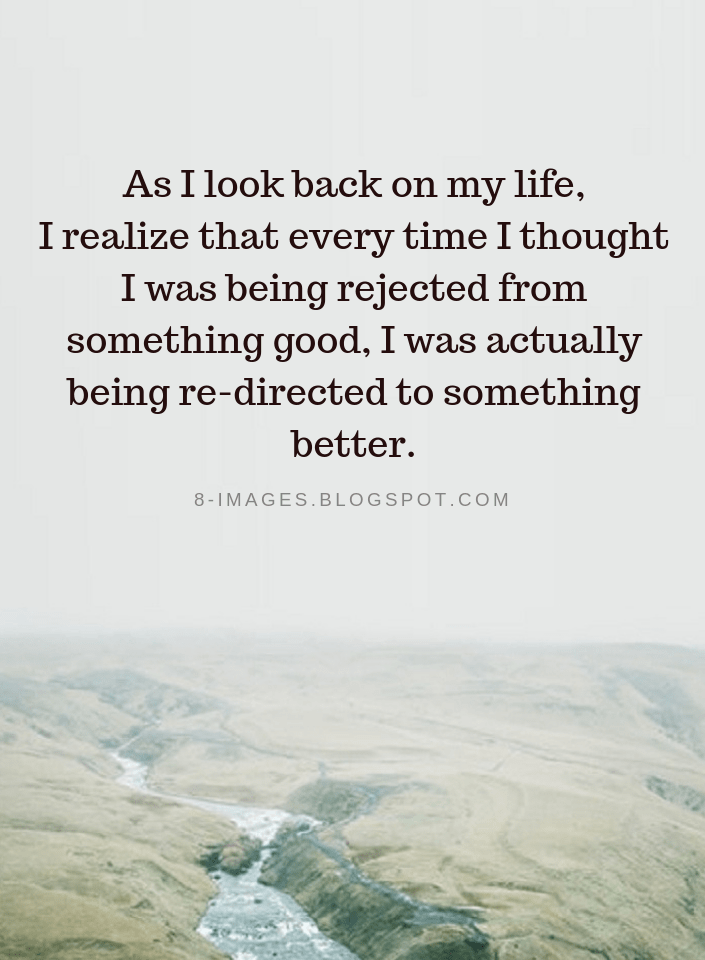 Quotes As I Look Back On My Life I Realize That Every Time I Thought I Was Being Rejected From Something Go Rejected Quotes Look Up Quotes Self Respect Quotes