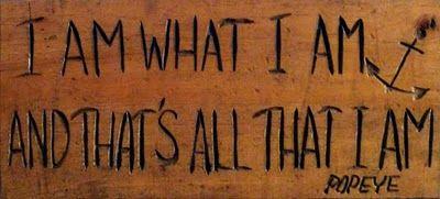 I am what I am and that's all that I am - Popeye
