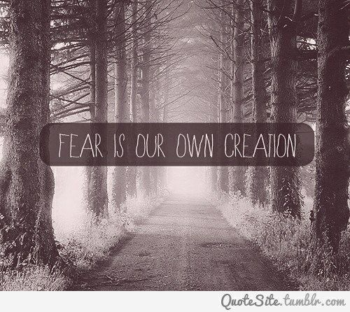 Fear is our own creation
