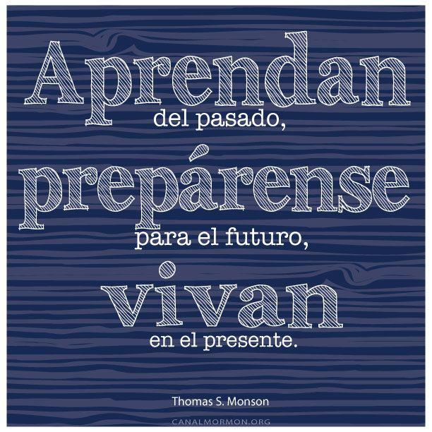 Aprendan del pasado, prepárense para el futuro, vivan el presente. -Thomas S. Monson