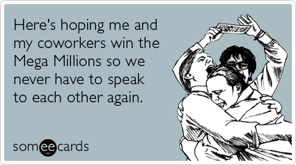 Here's hoping me and my coworkers win the Mega Millions so we never have to speak to each other again @Bevin Dail