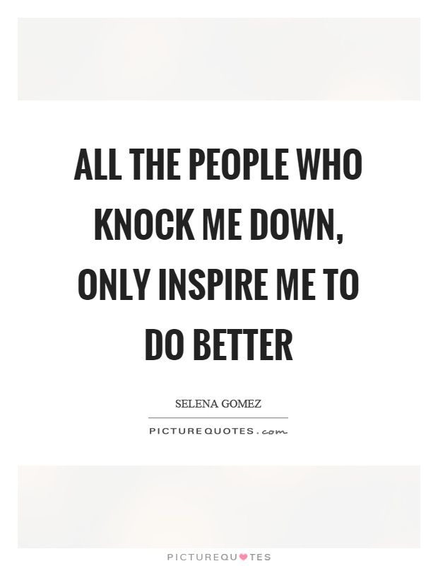 All The People Who Knock Me Down Only Inspire Me To Do Better Picture Quote 1 Memories Quotes Quotes Down Quotes