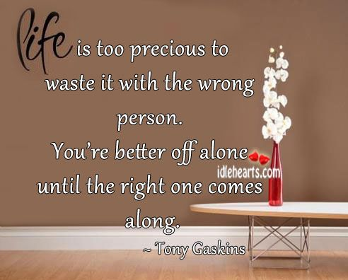Life Is Too Precious To Waste It With The Wrong Person Wrong Person Life Break Up Quotes