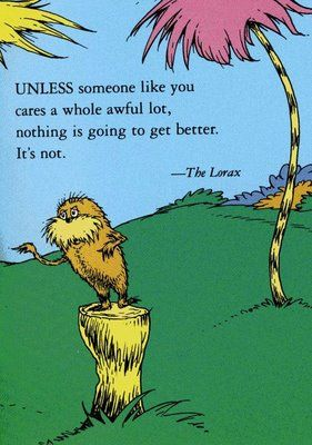Unless someone like you cares a whole awful lot, nothing is going to get better. It's not.   ~ The Lorax