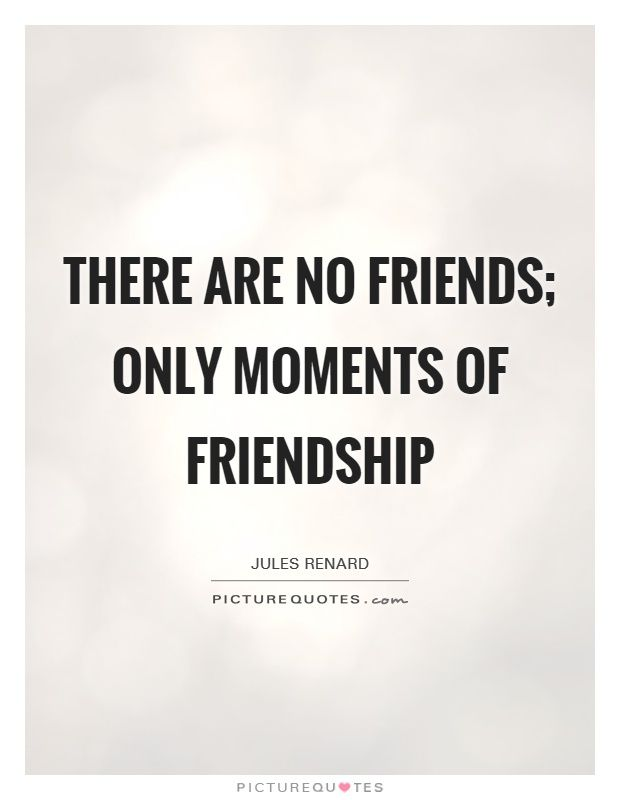 There are no friends; only moments of friendship. Picture Quotes