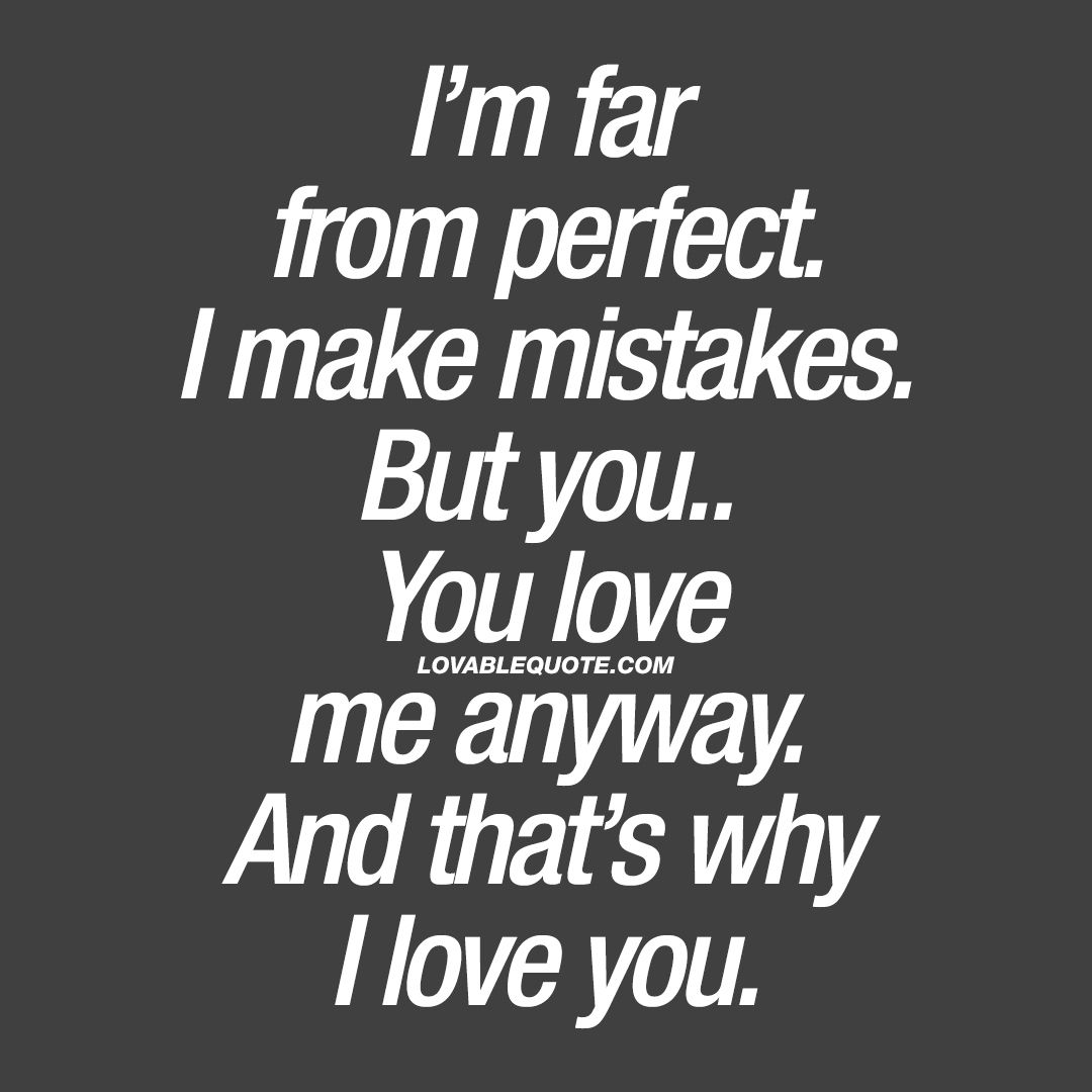 I M Far From Perfect I Make Mistakes But You Love Me Anyway Quotes Sorry Quotes Mistake Quotes Apologizing Quotes