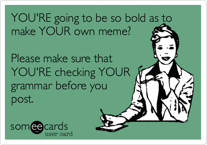 You Re Going To Be So Bold As To Make Your Own Meme Please Make Sure That You Re Checking Your Grammar Before You Post Grammar Memes Make Your Own Meme Grammar Nerd