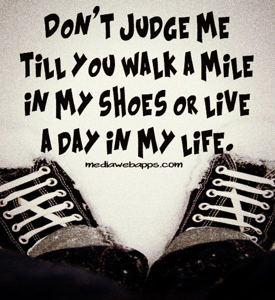 Dont Judge Me Till You Walk A Mile In My Shoes Or Live A Day In