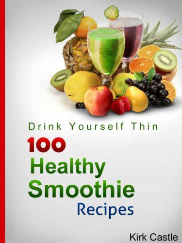 100 Healthy Smoothie Recipes: 100+ Delicious Smoothie Recipes That are Quick, Easy To Make, Taste Great and Help You Lose Weight - Kindle