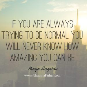 If you are always trying to be normal you will never know how amazing you can be. - Maya Angelou    My inspiration, reflection, quotes, motivation, change, truth. My name is Shawna Fisher and these are pictures that I have either taken or my family members have taken. My hopes is that they will help inspire you as well. ❤️ www.ShawnaFisher.com Fitness Outside The Fishbowl