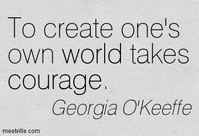 """""""To create one's own world takes courage"""" -Georgia O'Keeffe"""