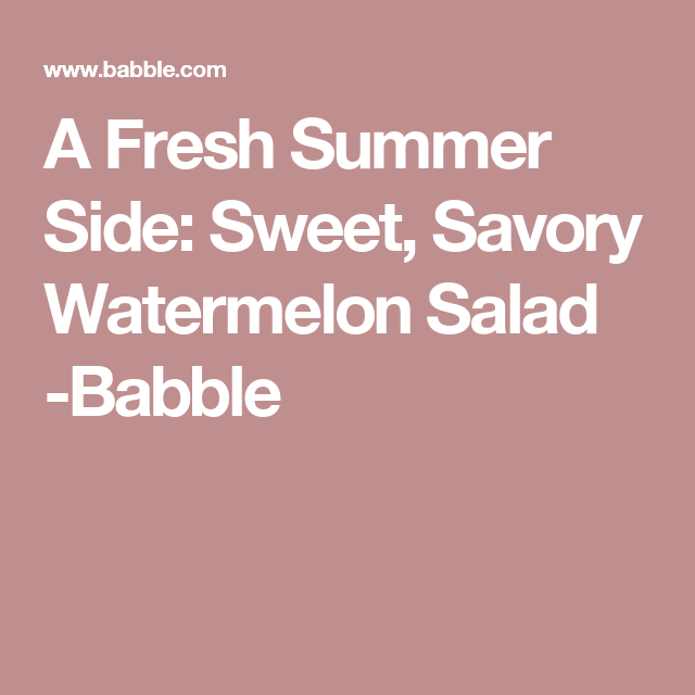 A Fresh Summer Side: Sweet, Savory Watermelon Salad -Babble