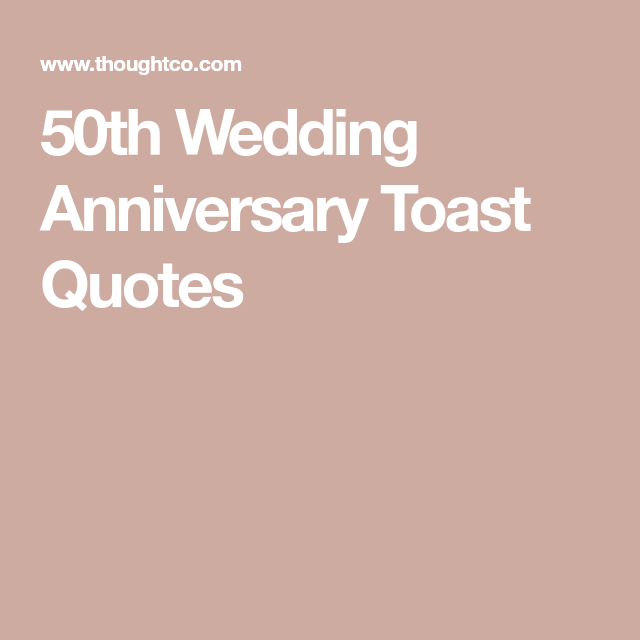 Looking For Some Good Quotes For A 50th Wedding Anniversary Toast 50th Wedding Anniversary 50th Anniversary Quotes 50th Anniversary Toasts