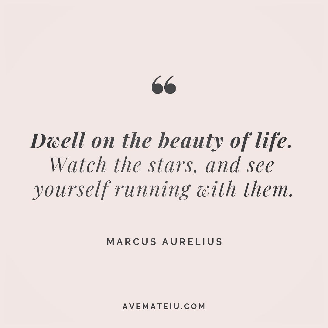 Dwell on the beauty of life. Watch the stars, and see yourself running with them. Marcus Aurelius Quote 257   Ave Mateiu