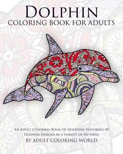 Dolphin Coloring Book For Adults An Adult Of Dolphins Featuring 40 Designs In A Variety Patterns Volume 10 Animal Books