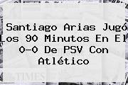 http://tecnoautos.com/wp-content/uploads/imagenes/tendencias/thumbs/santiago-arias-jugo-los-90-minutos-en-el-00-de-psv-con-atletico.jpg PSV. Santiago Arias jugó los 90 minutos en el 0-0 de PSV con Atlético, Enlaces, Imágenes, Videos y Tweets - http://tecnoautos.com/actualidad/psv-santiago-arias-jugo-los-90-minutos-en-el-00-de-psv-con-atletico/