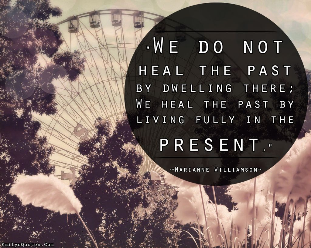 We Do Not Heal The Past By Dwelling There; We Heal The Past By Living Fully In The Present
