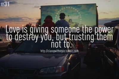 Love is giving someone the power to destroy you,  but trusting them not to