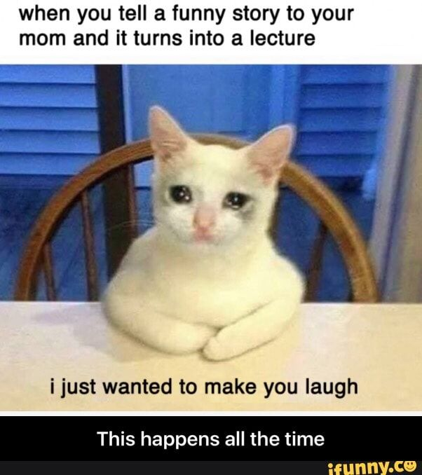 When you tell a funny story to your mom and it turns into a lecture ijust wanted to make you laugh This happens all the time - This happens all the time  - )