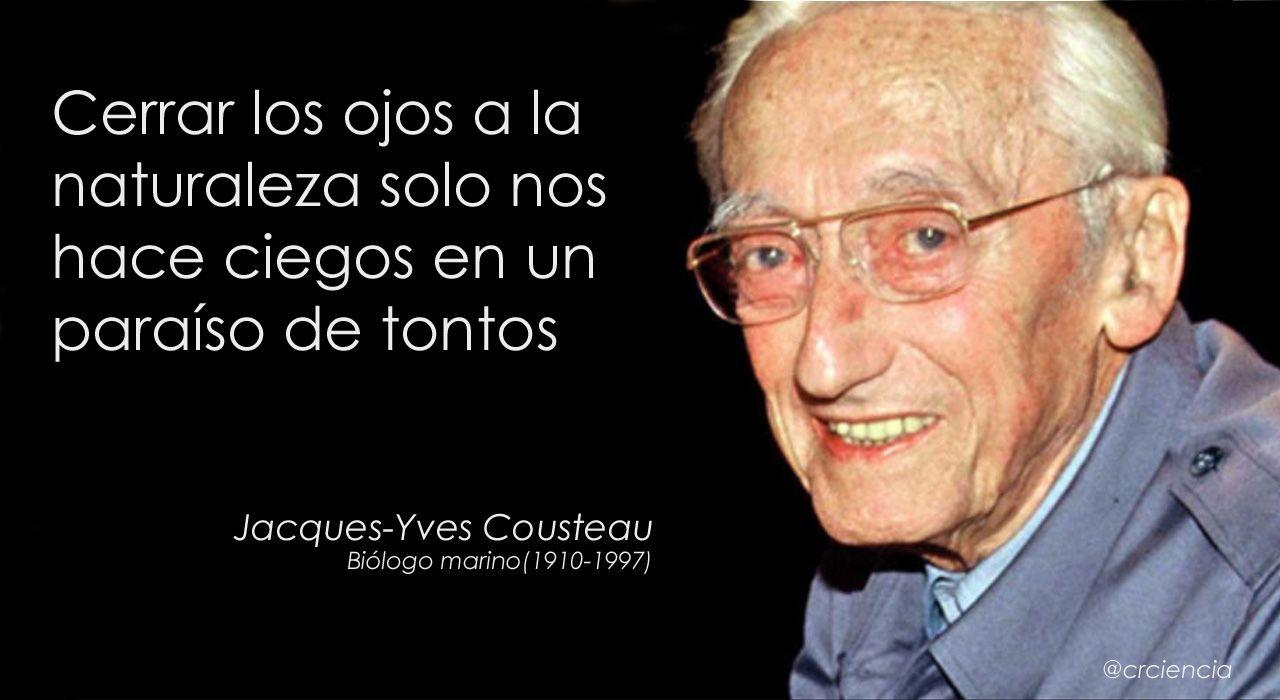 Cerrar los ojos a la naturaleza solo nos hace ciegos en un paraíso de tontos (Jacques-Yves Cousteau)