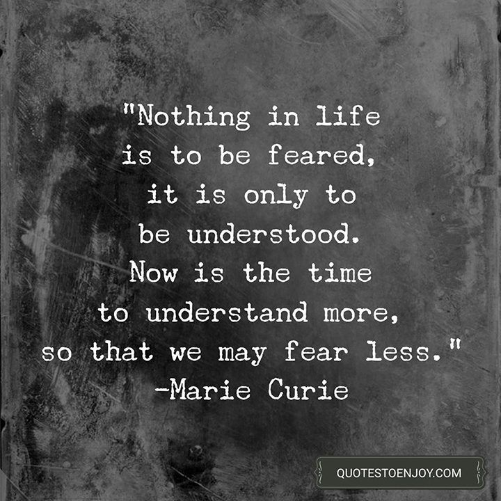 "Image result for ""Nothing in life is to be feared, it is only to be understood. Now is the time to understand more, so that we may fear less."""