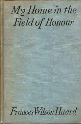 MY HOME IN THE FIELD OF HONOUR. (1916) With Drawings by Charles Huard. by Frances Wilson Huard