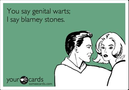You say genital warts; I say blarney stones.