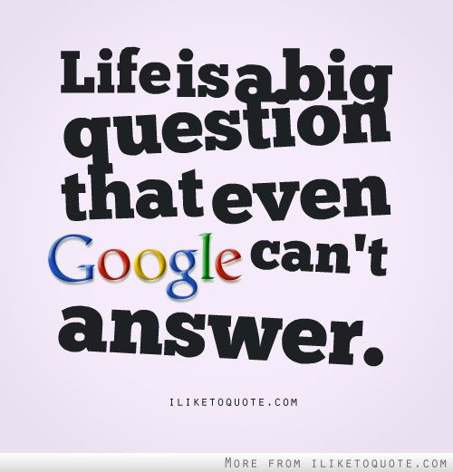 Life Is A Big Question That Even Google Cant Answer Life Quotes