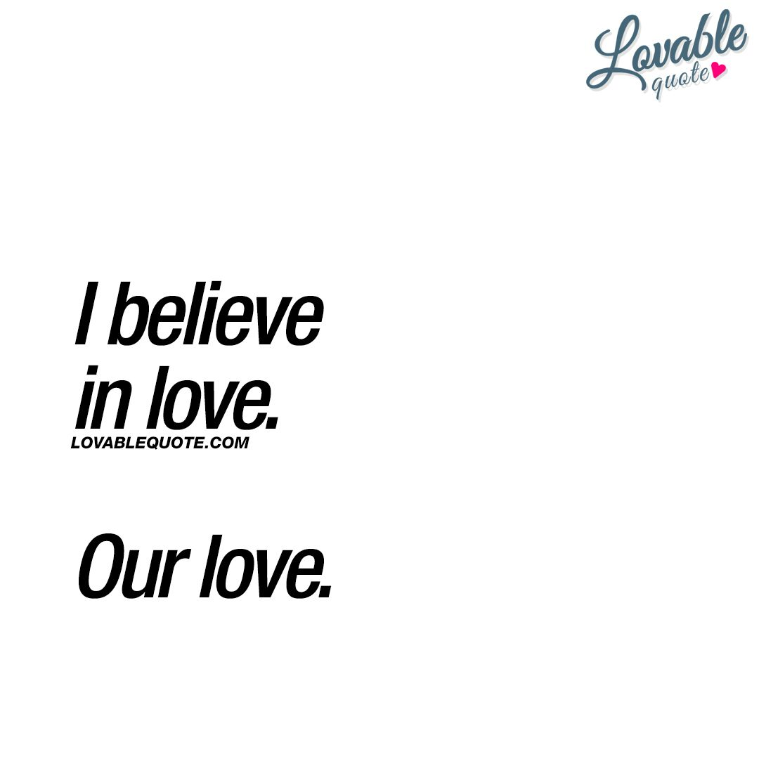 Nice quotes about love: I believe in love. Our love.