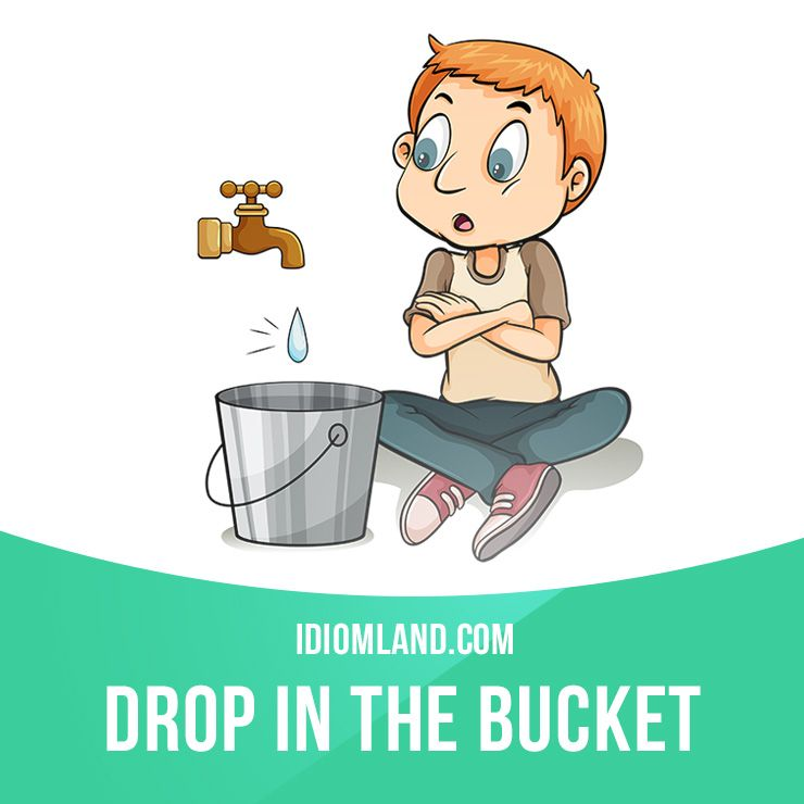 a drop in the bucket A drop in the bucket is something so small that it won't make any noticeable  difference category: general this idiom is american english american english .