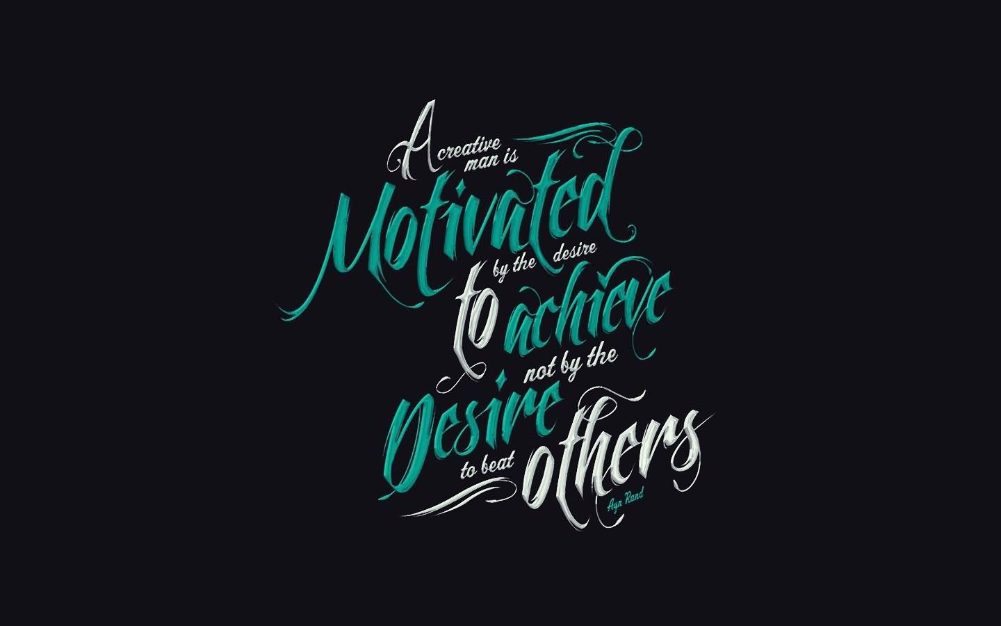 A Creative Man Is Motivated By The Desire To Achieve Not Beat Others Ayn Rand
