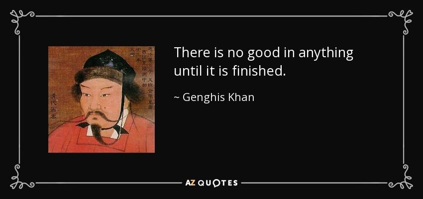 There Is No Good In Anything Until It Is Finished Genghis Khan Genghis Khan Quotes Genghis Khan Quotes