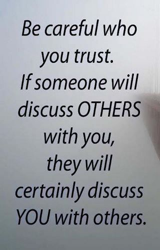 Be careful who you trust.  If someone will discuss others with you, then they will certainly discuss you with others.  Makes perfect sense!