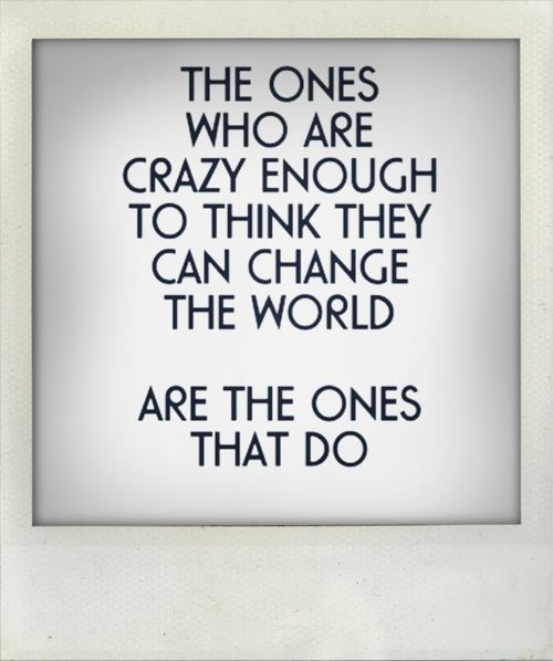 Be crazy, change the world