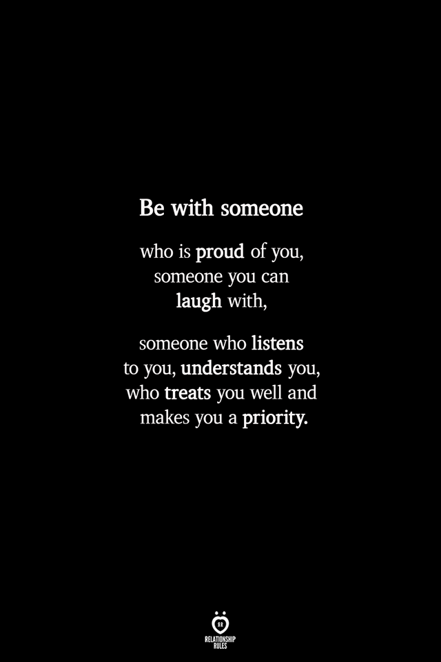 Be with someone  who is proud of you, someone you can laugh with,