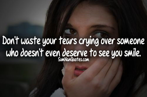 Dont Waste Your Tears Crying Over Someone Who Doesnt Even Deserve