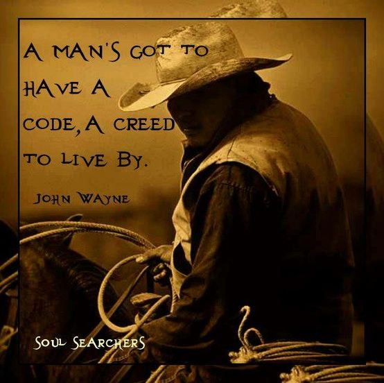 A man has to have a code, a creed to live by. John Wayne ...