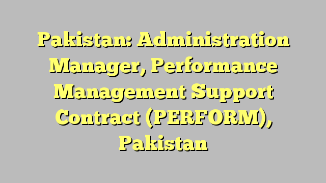 Pakistan: Administration Manager, Performance Management Support Contract (PERFORM), Pakistan