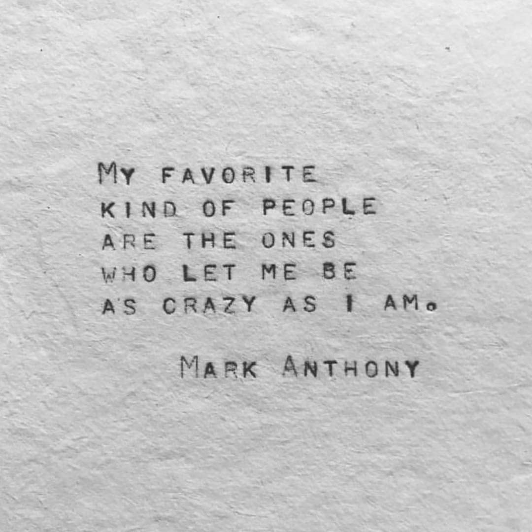 My Favorite Kind Of People Are The Ones Who Let Me Be As Crazy As I Am Mark Anthony Love Quotes Funny Crazy Quotes Words Quotes