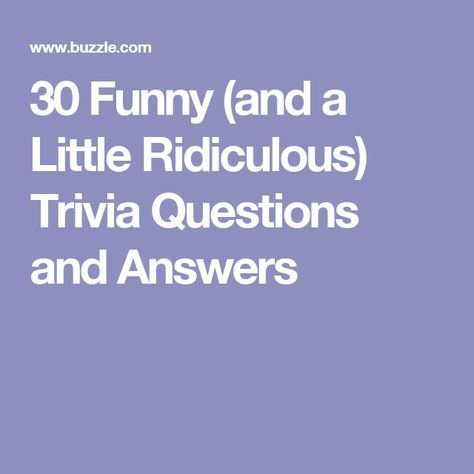 30 Funny And A Little Ridiculous Trivia Questions And Answers Trivia Questions And Answers Funny Trivia Questions Fun Trivia Questions