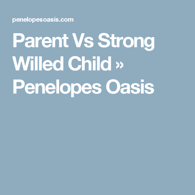 Parent Vs Strong Willed Child » Penelopes Oasis