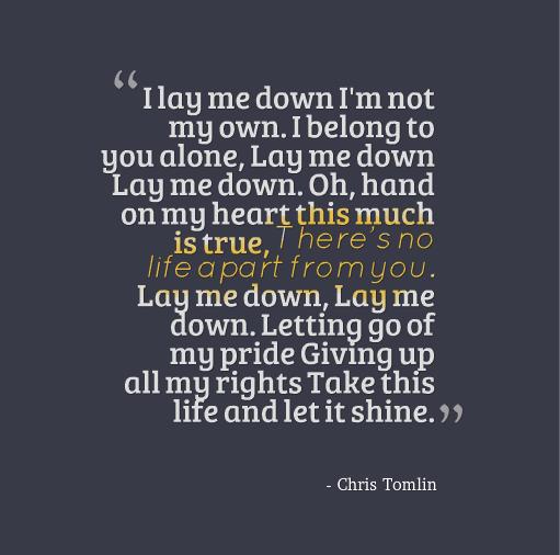 Lay Me Down I M Not My Own I Belong To You Alone Chris Tomlin Uplifting Quotes Chris Tomlin Lyrics Lay Me Down