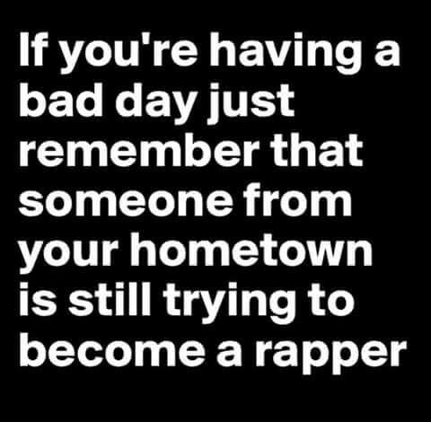 If You Re Having A Bad Day Just Remember That Someone From Your Hometown Is Still Trying To Become A Rapper Bad Day Humor Clever Quotes Sarcastic Quotes