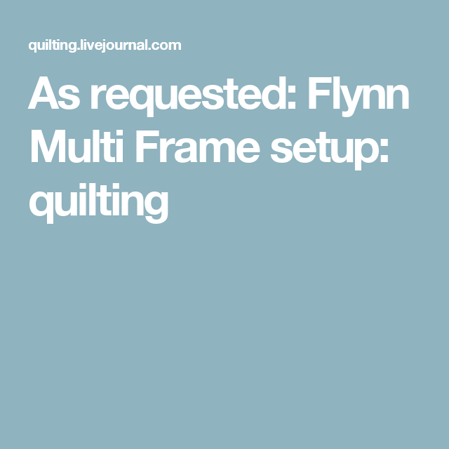 As Requested: Flynn Multi Frame Setup: Quilting