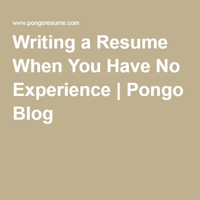 Writing a Resume When You Have No Experience Pongo Blog Resume - Resumes No Experience