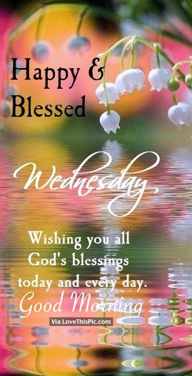 Happy Blessed Wednesday Wishing You All God S Blessings Today And Every Day Good Morni Good Morning Wednesday Happy Wednesday Quotes Happy Wednesday Images
