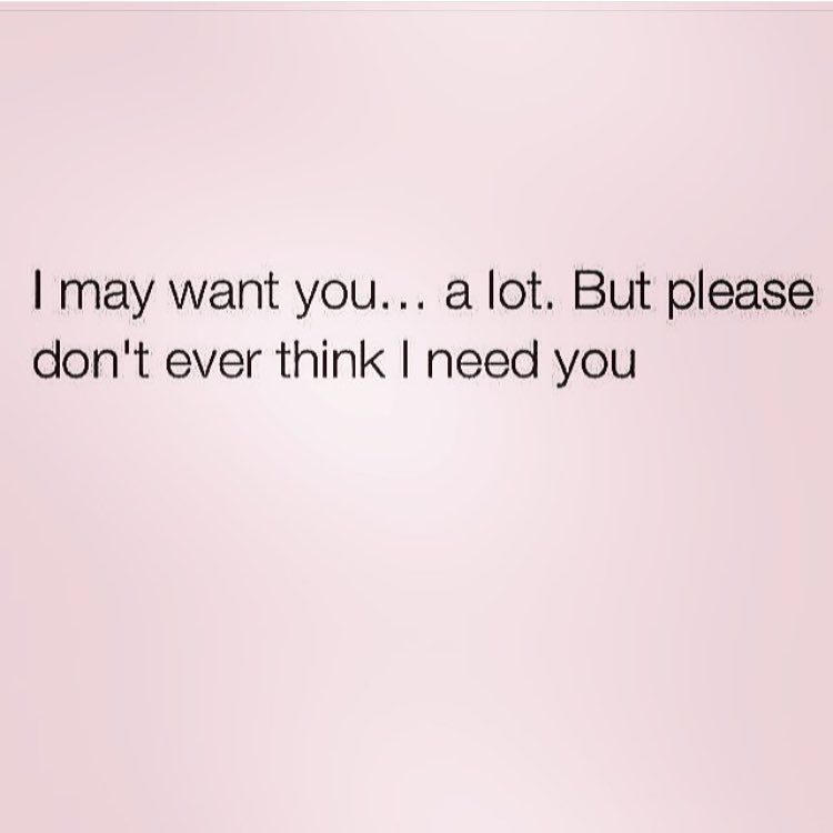 If You Mistake My Want For A Need You Will Be Forever Disappointed