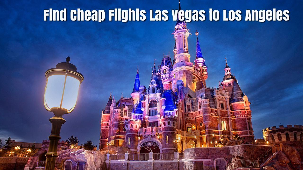 Where To Find Cheap Flights From Las Vegas To Los Angeles Disneyland Shanghai Disney World Florida
