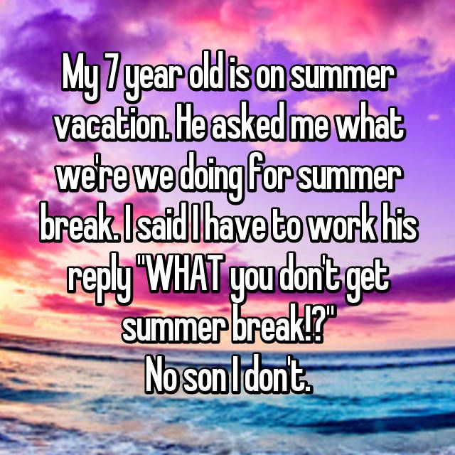 "My 7 year old is on summer vacation. He asked me what we're we doing for summer break. I said I have to work his reply ""WHAT you don't get summer break!?"" No son I don't."
